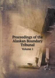 Proceedings of the Alaskan Boundary Tribunal Volume 1 by Alaskan Boundary Tribunal