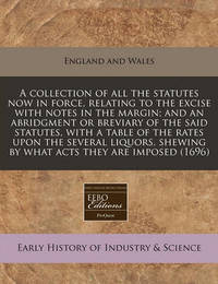 A Collection of All the Statutes Now in Force, Relating to the Excise with Notes in the Margin; And an Abridgment or Breviary of the Said Statutes, with a Table of the Rates Upon the Several Liquors, Shewing by What Acts They Are Imposed (1696) by England & Wales Sovereign