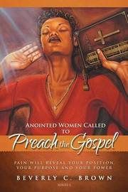 Anointed Women Called to Preach the Gospel by Beverly C Brown