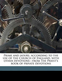 Prime and Hours, According to the Use of the Church of England, with Other Devotions: From the Priest's Book of Private Devotions by Joseph Oldknow