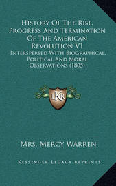 History of the Rise, Progress and Termination of the American Revolution V1: Interspersed with Biographical, Political and Moral Observations (1805) by Mrs Mercy Warren