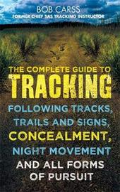 Complete Guide to Tracking: Concealment, Night Movement, and All Forms of Pursuit Following Tracks, Trails and Signs, Using 22 SAS Techniques by Bob Carss