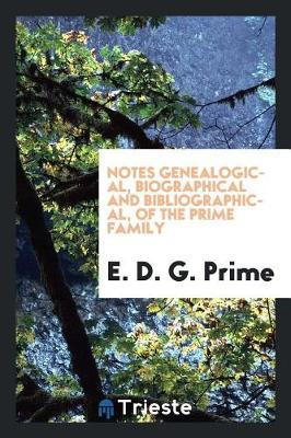 Notes Genealogical, Biographical and Bibliographical, of the Prime Family by E D.g Prime