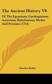 The Ancient History V8: Of the Egyptians, Carthaginians, Assyrians, Babylonians, Medes and Persians (1754) by Charles Rollin