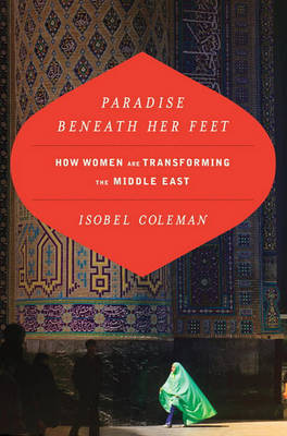 Paradise Beneath Her Feet: How Women Are Transforming the Middle East by Isobel Coleman image