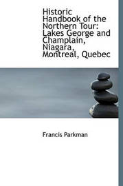 Historic Handbook of the Northern Tour: Lakes George and Champlain, Niagara, Montreal, Quebec by Francis Parkman Jr.
