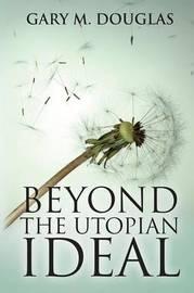 Beyond the Utopian Ideal by Gary, M. Douglas