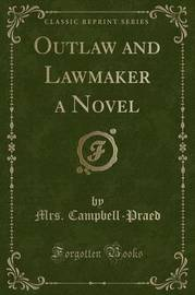 Outlaw and Lawmaker a Novel (Classic Reprint) by Mrs Campbell Praed