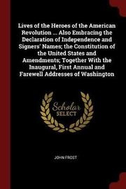 Lives of the Heroes of the American Revolution ... Also Embracing the Declaration of Independence and Signers' Names; The Constitution of the United States and Amendments; Together with the Inaugural, First Annual and Farewell Addresses of Washington by John Frost image