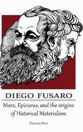 Marx, Epicurus, and the Origins of Historical Materialism by Diego Fusaro