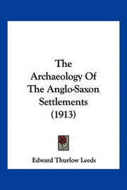 The Archaeology of the Anglo-Saxon Settlements (1913) by Edward Thurlow Leeds