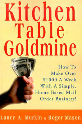 Kitchen Table Goldmine: How to Make Over $1000 a Week with a Simple, Home-Based Mail Order Business! by Lance A. Murkin