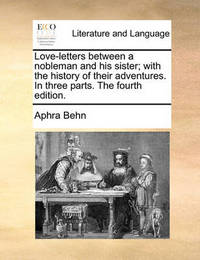 Love-Letters Between a Nobleman and His Sister; With the History of Their Adventures. in Three Parts. the Fourth Edition. by Aphra Behn