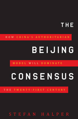The Beijing Consensus: How China's Authoritarian Model Will Dominate the 21st Century by Stefan Halper