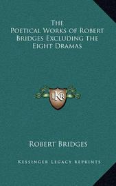 The Poetical Works of Robert Bridges Excluding the Eight Dramas by Robert Bridges