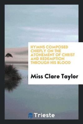 Hymns Composed Chiefly on the Atonement of Christ and Redemption Through His Blood by Miss Clare Taylor image