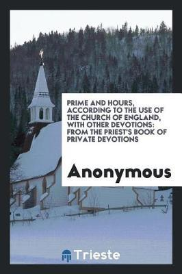 Prime and Hours, According to the Use of the Church of England, with Other Devotions by * Anonymous