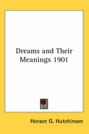Dreams and Their Meanings 1901 by Horace G Hutchinson