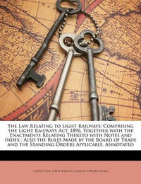 The Law Relating to Light Railways: Comprising the Light Railways ACT, 1896, Together with the Enactments Relating Thereto with Notes and Index: Also the Rules Made by the Board of Trade and the Standing Orders Applicable, Annotated by Charles Edward Allan