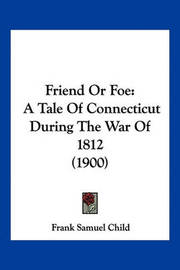 Friend or Foe: A Tale of Connecticut During the War of 1812 (1900) by Frank Samuel Child