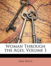 Woman Through the Ages, Volume 1 by Emil Reich