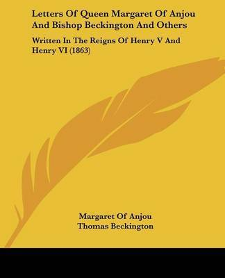 Letters Of Queen Margaret Of Anjou And Bishop Beckington And Others: Written In The Reigns Of Henry V And Henry VI (1863) by Margaret Of Anjou