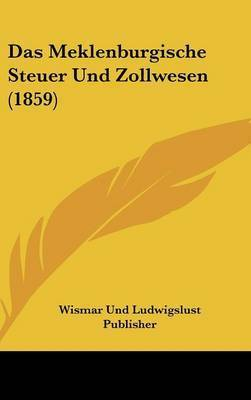Das Meklenburgische Steuer Und Zollwesen (1859) by Und Ludwigslust Publisher Wismar Und Ludwigslust Publisher