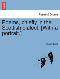Poems, Chiefly in the Scottish Dialect. [With a Portrait.] by Robert Burns