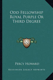 Odd Fellowship Royal Purple or Third Degree by Percy Howard
