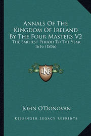 Annals of the Kingdom of Ireland by the Four Masters V2: The Earliest Period to the Year 1616 (1856) by John O'Donovan