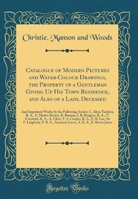 Catalogue of Modern Pictures and Water-Colour Drawings, the Property of a Gentleman Giving Up His Town Residence, and Also of a Lady, Deceased by Christie Manson and Woods