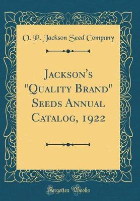 "Jackson's ""Quality Brand"" Seeds Annual Catalog, 1922 (Classic Reprint) by O P Jackson Seed Company"
