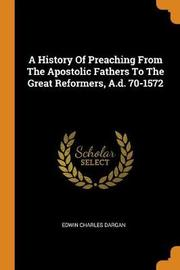 A History of Preaching from the Apostolic Fathers to the Great Reformers, A.D. 70-1572 by Edwin Charles Dargan