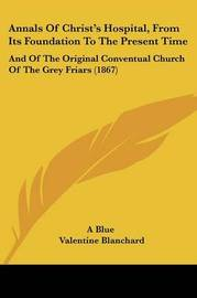 Annals Of Christ's Hospital, From Its Foundation To The Present Time: And Of The Original Conventual Church Of The Grey Friars (1867) by A Blue image