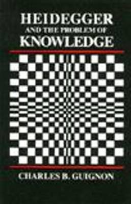 Heidegger and the Problem of Knowledge by Charles Guignon