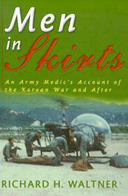 Men in Skirts: An Army Medic's Account of the Korean War and After by Richard H. Waltner