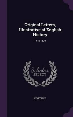 Original Letters, Illustrative of English History by Henry Ellis