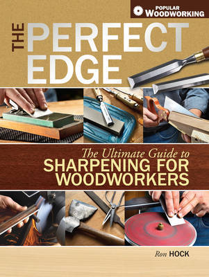 The Perfect Edge: The Ultimate Guide to Sharpening for Woodworkers by Ron Hock