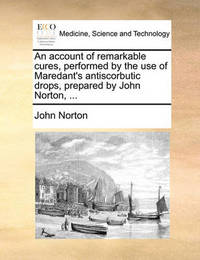 An Account of Remarkable Cures, Performed by the Use of Maredant's Antiscorbutic Drops, Prepared by John Norton, ... by John Norton