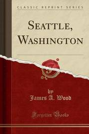 Seattle, Washington (Classic Reprint) by James A. Wood