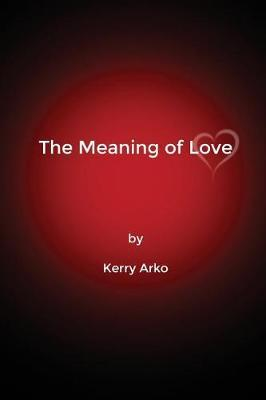 The Meaning of Love by Kerry Arko