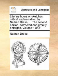 Literary Hours or Sketches Critical and Narrative, by Nathan Drake, ... the Second Edition, Corrected and Greatly Enlarged. Volume 1 of 2 by Nathan Drake