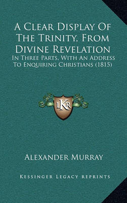 A Clear Display of the Trinity, from Divine Revelation: In Three Parts, with an Address to Enquiring Christians (1815) by Alexander Murray image