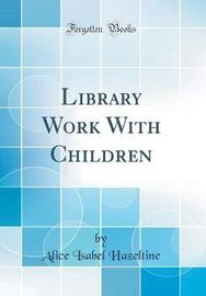 Library Work with Children (Classic Reprint) by Alice Isabel Hazeltine image