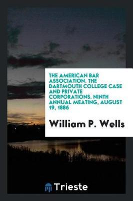 The American Bar Association. the Dartmouth College Case and Private Corporations. Ninth Annual Meating, August 19, 1886 by William P Wells
