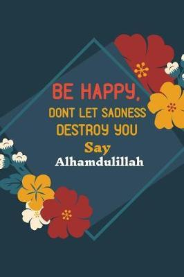 Be Happy, Dont Let Sadness Destroy You Say Alhamdulillah by Ace Publishing