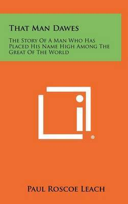 That Man Dawes: The Story of a Man Who Has Placed His Name High Among the Great of the World by Paul Roscoe Leach