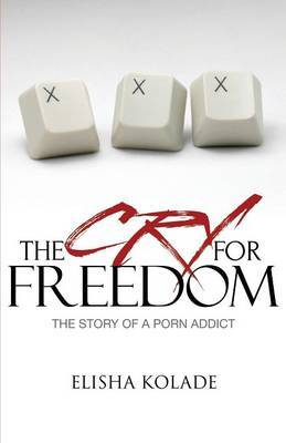 The Cry for Freedom: the Story of a Porn Addict by Elisha Kolade