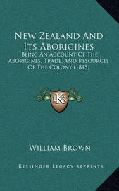 New Zealand and Its Aborigines: Being an Account of the Aborigines, Trade, and Resources of the Colony (1845) by William Brown