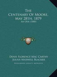 The Centenary of Moore, May 28th, 1879 the Centenary of Moore, May 28th, 1879: An Ode (1880) an Ode (1880) by Denis Florence Mac Carthy